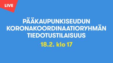 Pääkaupunkiseudun koronakoordinaatioryhmän tiedotustilaisuus 18.2.2021